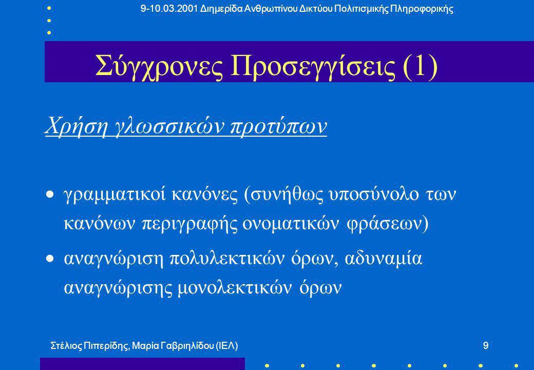 9-10.03.2001 Διημερίδα Ανθρωπίνου Δικτύου Πολιτισμικής Πληροφορικής Στέλιος Πιπερίδης, Μαρία Γαβριηλίδου (ΙΕΛ)9 Σύγχρονες Προσεγγίσεις (1) Χρήση γλωσσικών προτύπων  γραμματικοί κανόνες (συνήθως υποσύνολο των κανόνων περιγραφής ονοματικών φράσεων)  αναγνώριση πολυλεκτικών όρων, αδυναμία αναγνώρισης μονολεκτικών όρων