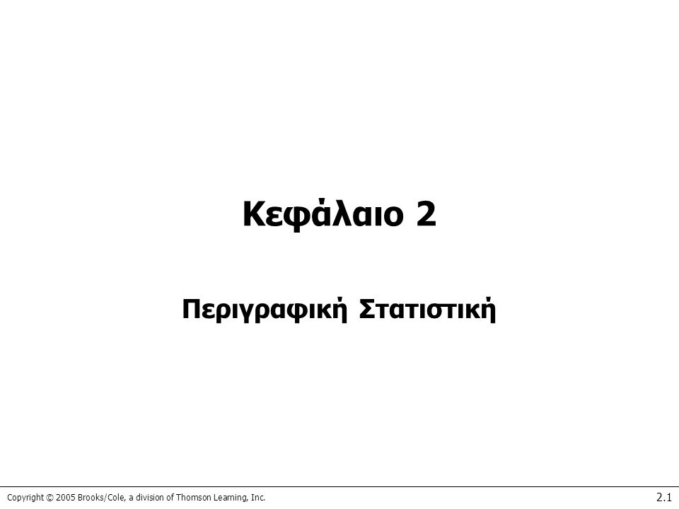 Copyright © 2005 Brooks/Cole, a division of Thomson Learning, Inc. 2.1 Κεφάλαιο 2 Περιγραφική Στατιστική