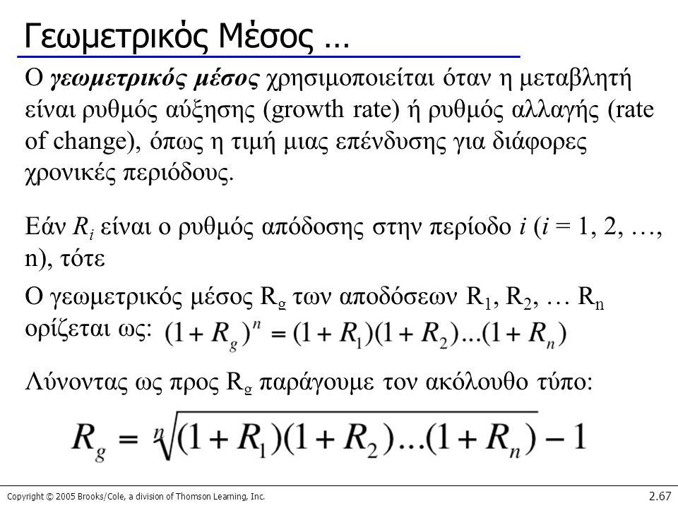 Copyright © 2005 Brooks/Cole, a division of Thomson Learning, Inc. 2.67 Γεωμετρικός Μέσος … Ο γεωμετρικός μέσος χρησιμοποιείται όταν η μεταβλητή είναι