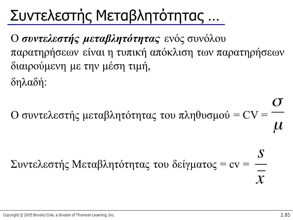Copyright © 2005 Brooks/Cole, a division of Thomson Learning, Inc. 2.85 Συντελεστής Μεταβλητότητας … Ο συντελεστής μεταβλητότητας ενός συνόλου παρατηρ