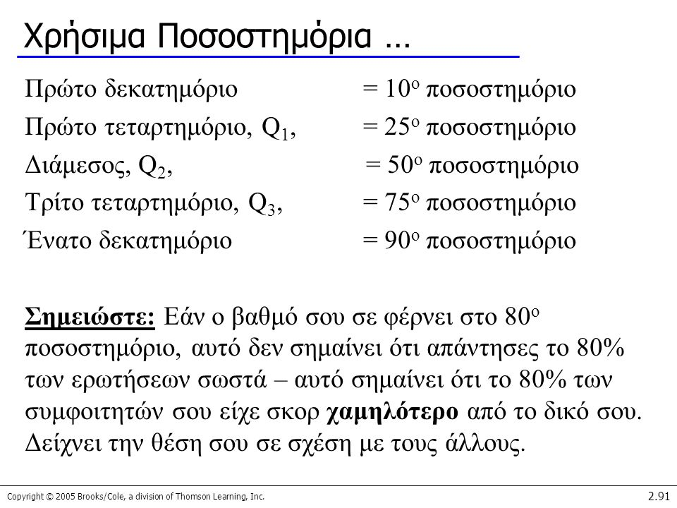Copyright © 2005 Brooks/Cole, a division of Thomson Learning, Inc. 2.91 Χρήσιμα Ποσοστημόρια … Πρώτο δεκατημόριο= 10 ο ποσοστημόριο Πρώτο τεταρτημόριο