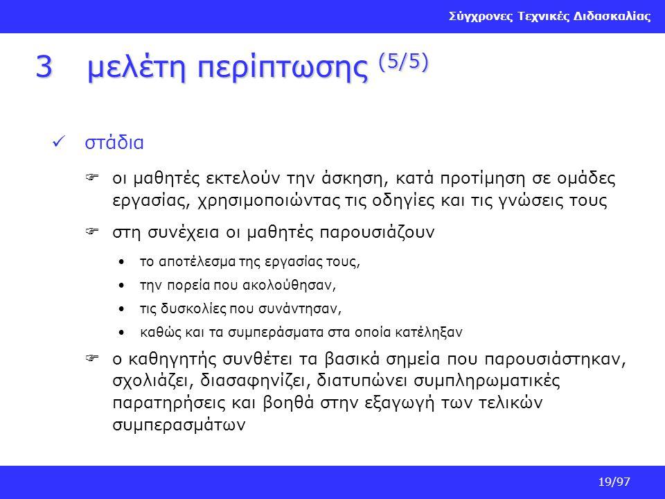Σύγχρονες Τεχνικές Διδασκαλίας 19/97 3μελέτη περίπτωσης (5/5) στάδια  οι μαθητές εκτελούν την άσκηση, κατά προτίμηση σε ομάδες εργασίας, χρησιμοποιών
