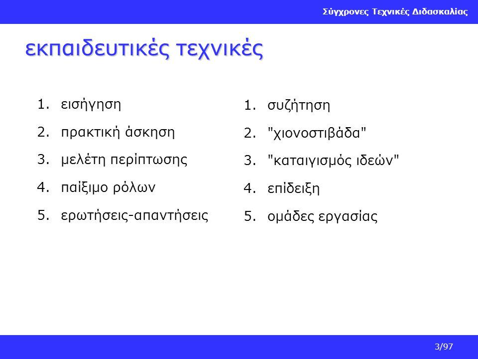Σύγχρονες Τεχνικές Διδασκαλίας 3/97 εκπαιδευτικές τεχνικές 1.εισήγηση 2.πρακτική άσκηση 3.μελέτη περίπτωσης 4.παίξιμο ρόλων 5.ερωτήσεις-απαντήσεις 1.σ