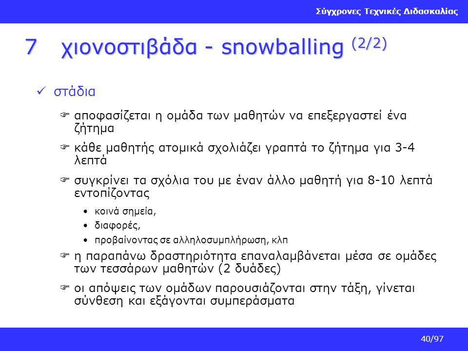 Σύγχρονες Τεχνικές Διδασκαλίας 40/97 7χιονοστιβάδα - snowballing (2/2) στάδια  αποφασίζεται η ομάδα των μαθητών να επεξεργαστεί ένα ζήτημα  κάθε μαθ