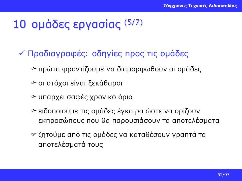 Σύγχρονες Τεχνικές Διδασκαλίας 52/97 10ομάδες εργασίας (5/7) Προδιαγραφές: οδηγίες προς τις ομάδες  πρώτα φροντίζουμε να διαμορφωθούν οι ομάδες  οι