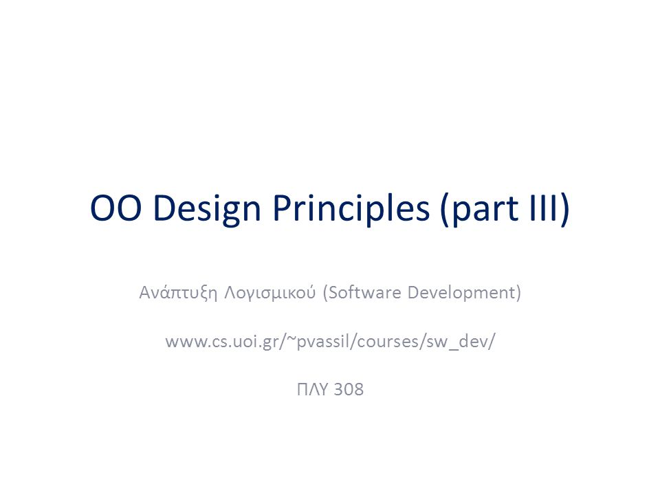 OO Design Principles (part III) Ανάπτυξη Λογισμικού (Software Development) www.cs.uoi.gr/~pvassil/courses/sw_dev/ ΠΛΥ 308