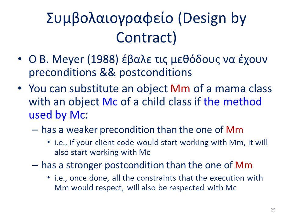 Συμβολαιογραφείο (Design by Contract) Ο B. Meyer (1988) έβαλε τις μεθόδους να έχουν preconditions && postconditions You can substitute an object Mm of