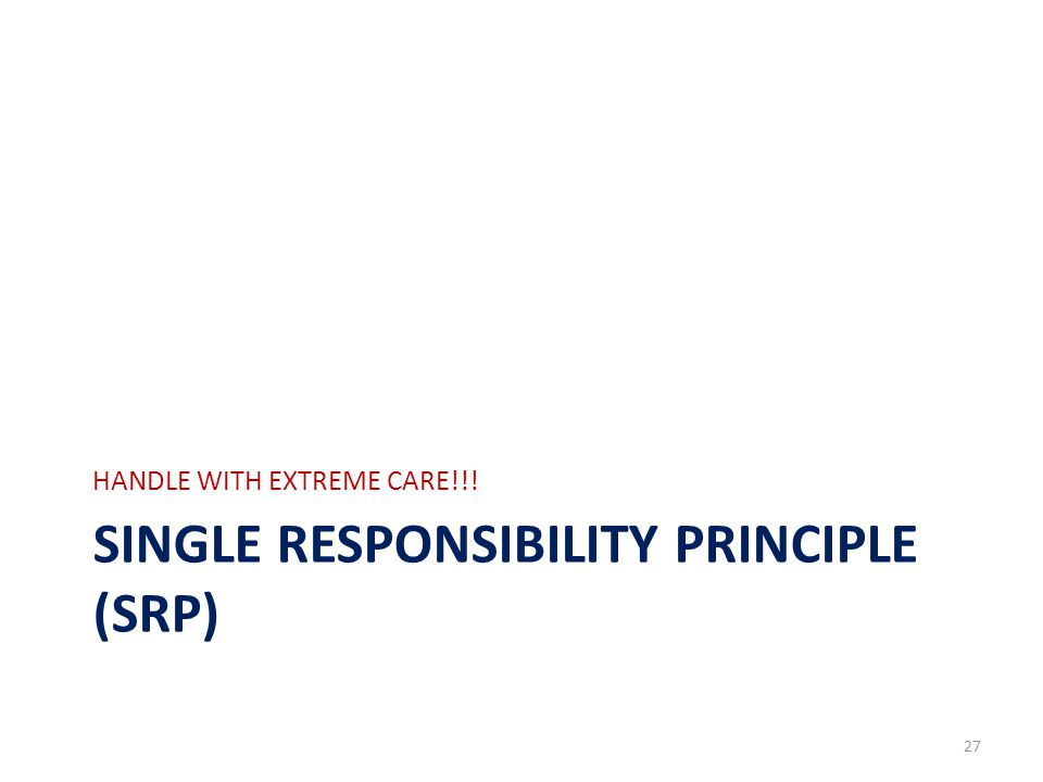 SINGLE RESPONSIBILITY PRINCIPLE (SRP) HANDLE WITH EXTREME CARE!!! 27
