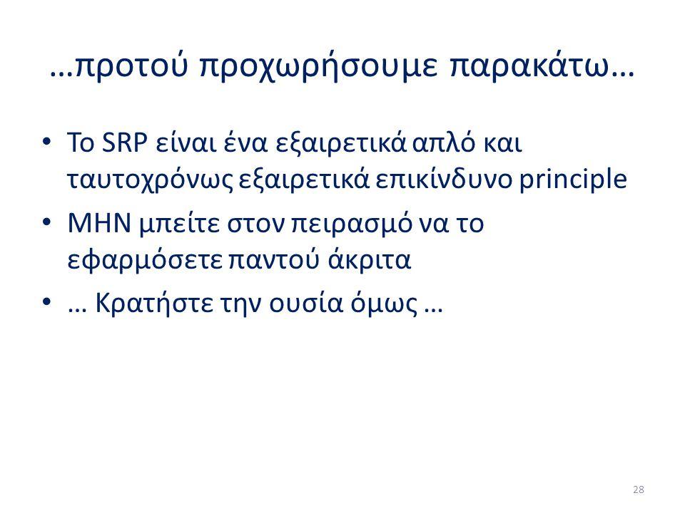 …προτού προχωρήσουμε παρακάτω… Το SRP είναι ένα εξαιρετικά απλό και ταυτοχρόνως εξαιρετικά επικίνδυνο principle ΜΗΝ μπείτε στον πειρασμό να το εφαρμόσετε παντού άκριτα … Κρατήστε την ουσία όμως … 28