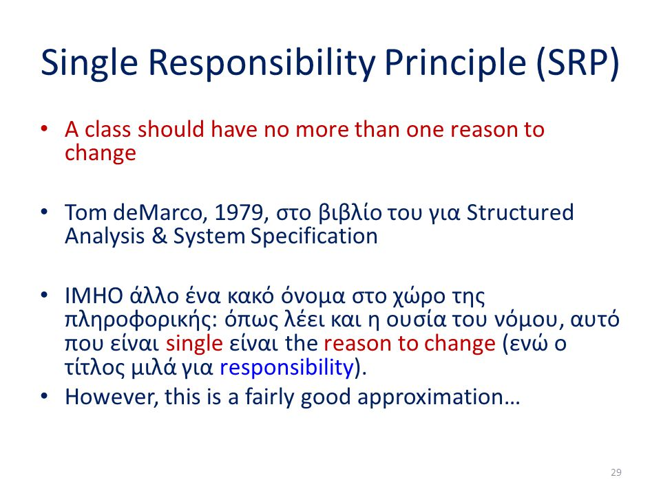 Single Responsibility Principle (SRP) A class should have no more than one reason to change Tom deMarco, 1979, στο βιβλίο του για Structured Analysis & System Specification IMHO άλλο ένα κακό όνομα στο χώρο της πληροφορικής: όπως λέει και η ουσία του νόμου, αυτό που είναι single είναι the reason to change (ενώ ο τίτλος μιλά για responsibility).