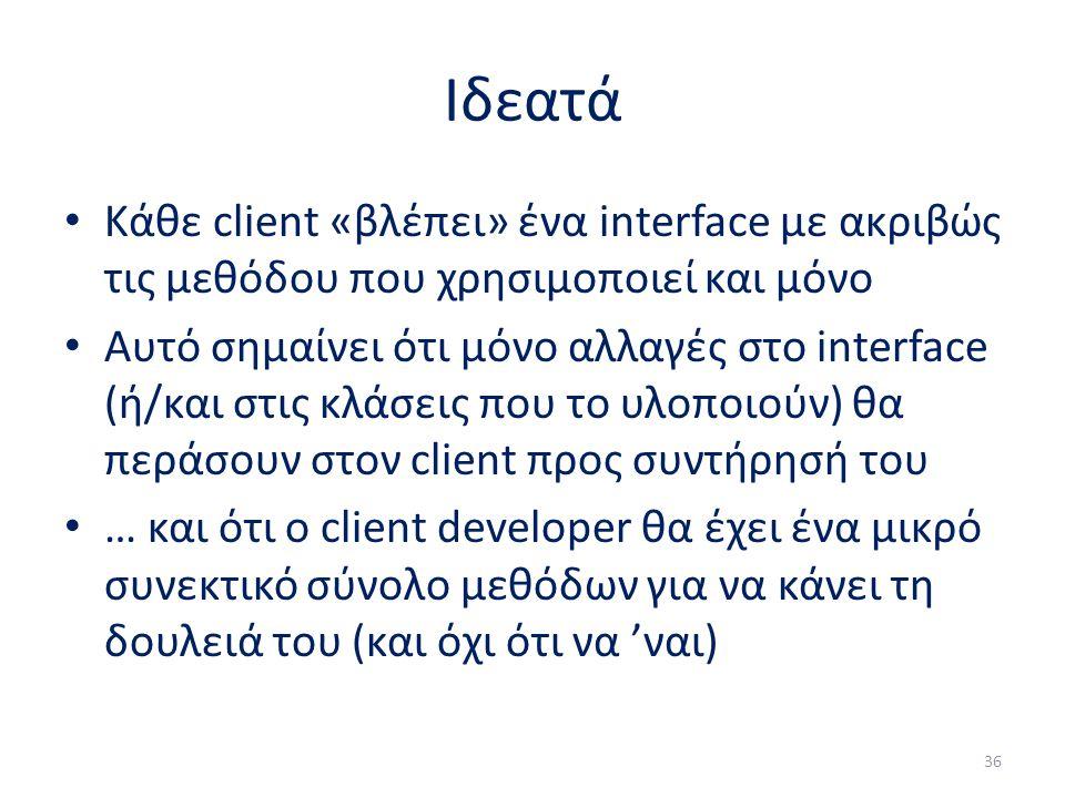 Ιδεατά Κάθε client «βλέπει» ένα interface με ακριβώς τις μεθόδου που χρησιμοποιεί και μόνο Αυτό σημαίνει ότι μόνο αλλαγές στο interface (ή/και στις κλάσεις που το υλοποιούν) θα περάσουν στον client προς συντήρησή του … και ότι ο client developer θα έχει ένα μικρό συνεκτικό σύνολο μεθόδων για να κάνει τη δουλειά του (και όχι ότι να 'ναι) 36