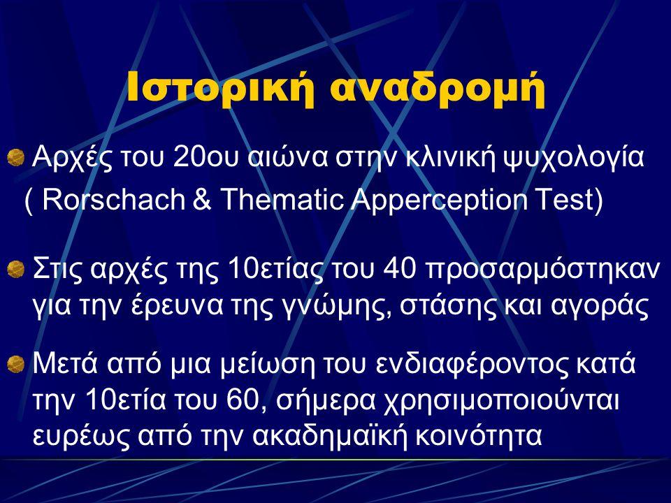 Ιστορική αναδρομή Αρχές του 20ου αιώνα στην κλινική ψυχολογία ( Rorschach & Thematic Apperception Test) Στις αρχές της 10ετίας του 40 προσαρμόστηκαν για την έρευνα της γνώμης, στάσης και αγοράς Μετά από μια μείωση του ενδιαφέροντος κατά την 10ετία του 60, σήμερα χρησιμοποιούνται ευρέως από την ακαδημαϊκή κοινότητα