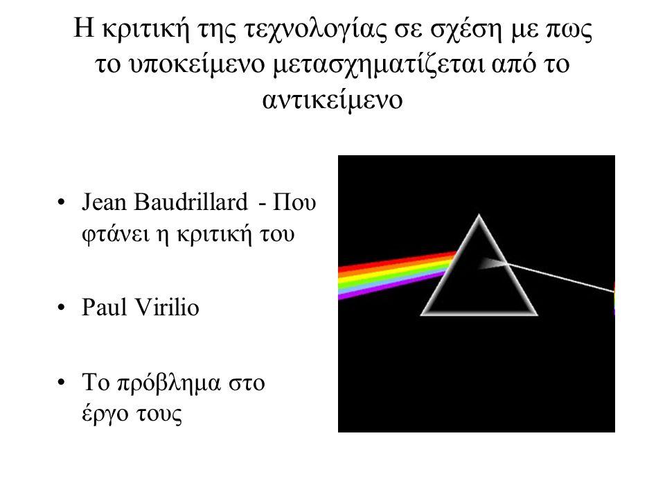 Η κριτική της τεχνολογίας σε σχέση με πως το υποκείμενο μετασχηματίζεται από το αντικείμενο Jean Baudrillard - Που φτάνει η κριτική του Paul Virilio Το πρόβλημα στο έργο τους