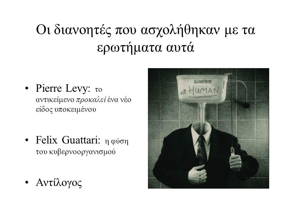Οι διανοητές που ασχολήθηκαν με τα ερωτήματα αυτά Pierre Levy: το αντικείμενο προκαλεί ένα νέο είδος υποκειμένου Felix Guattari: η φύση του κυβερνοοργανισμού Αντίλογος