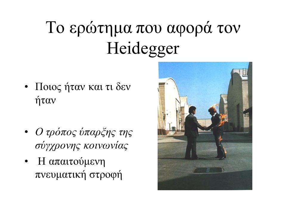 Το ερώτημα που αφορά τον Heidegger Ποιος ήταν και τι δεν ήταν Ο τρόπος ύπαρξης της σύγχρονης κοινωνίας Η απαιτούμενη πνευματική στροφή
