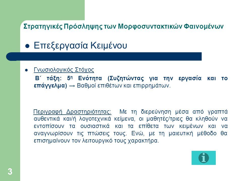 Στρατηγικές Πρόσληψης των Μορφοσυντακτικών Φαινομένων Μέθοδος project/ερευνητική ή δημιουργική εργασία Εντοπισμός Θέματος(topic) Καθορισμός της μορφής που θα πάρει η εργασία Συγκέντρωση υλικού Κατηγοριοποίηση υλικού Συζήτηση Ζητήματος και Επίλυση Προβλήματος(problem-solving task) Ανασύνθεση Υλικού (creative task, project work) Γνωσιολογικός Στόχος Β΄ τάξη: 5 η Ενότητα (Συζητώντας για την εργασία και το επάγγελμα) → Ανακεφαλαίωση του φαινομένου για το βαθμό των επιθέτων, τη σύγκριση.