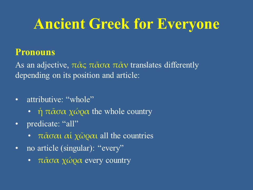 Ancient Greek for Everyone Pronouns There is also a strengthened form, ἅπας ἅπασα ἅπαν, that means roughly all together, which declines and functions the same as the core forms.