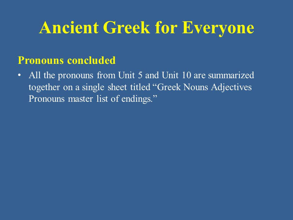 """Ancient Greek for Everyone Pronouns concluded All the pronouns from Unit 5 and Unit 10 are summarized together on a single sheet titled """"Greek Nouns A"""
