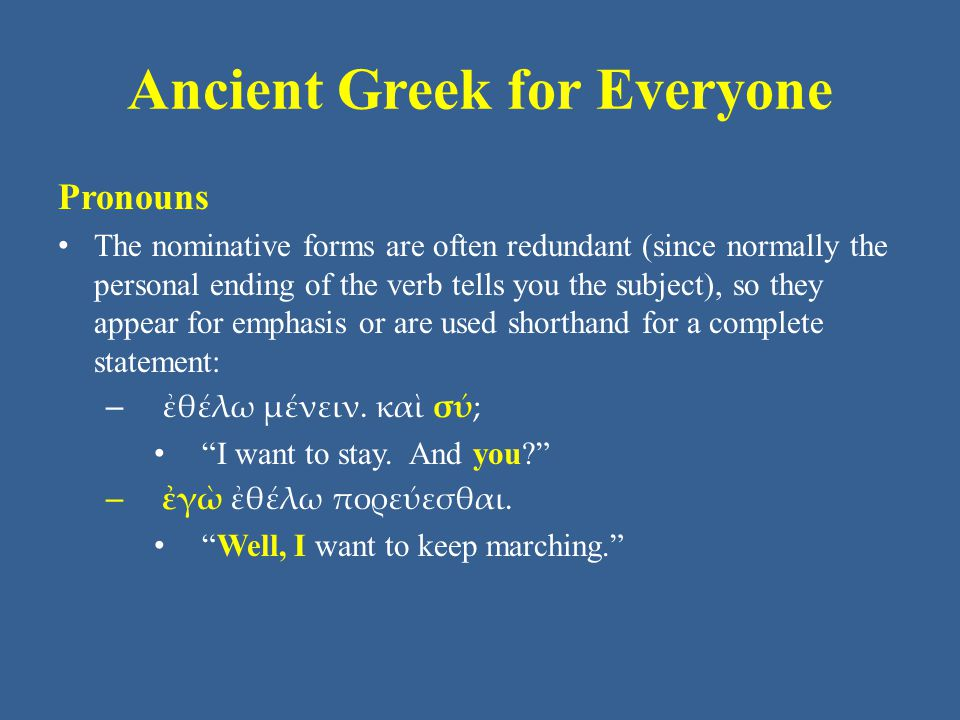 Ancient Greek for Everyone Pronouns In Unit 5, you learned the pronoun αὐτός αὐτή αὐτό, which is the Greek equivalent of several English pronouns: he/his/him, she/hers/her, it/its and they/their/them.