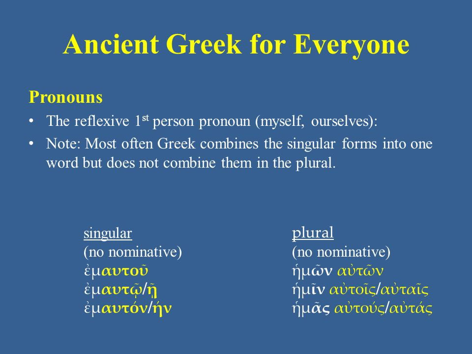Ancient Greek for Everyone Pronouns The reflexive 2 nd person pronouns (yourself, yourselves): Note: Most often Greek combines the singular forms into one word but does not combine them in the plural.
