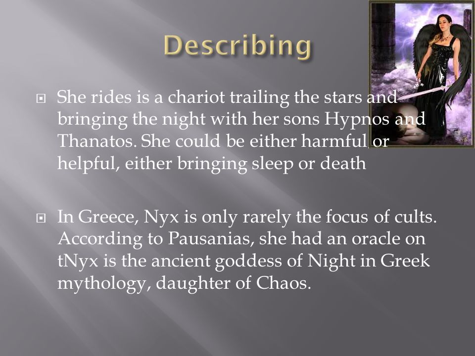  She rides is a chariot trailing the stars and bringing the night with her sons Hypnos and Thanatos. She could be either harmful or helpful, either b