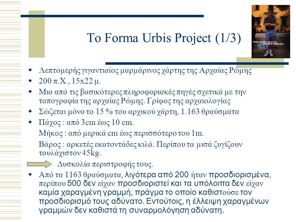 To Forma Urbis Project (1/3)  Λεπτομερής γιγαντιαίος μαρμάρινος χάρτης της Αρχαίας Ρώμης  200 π.Χ., 15x22 μ.  Μια από τις βασικότερες πληροφοριακές