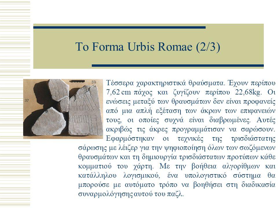 Το Forma Urbis Romae (2/3) Τέσσερα χαρακτηριστικά θραύσματα. Έχουν περίπου 7,62 cm πάχος και ζυγίζουν περίπου 22,68kg. Οι ενώσεις μεταξύ των θραυσμάτω