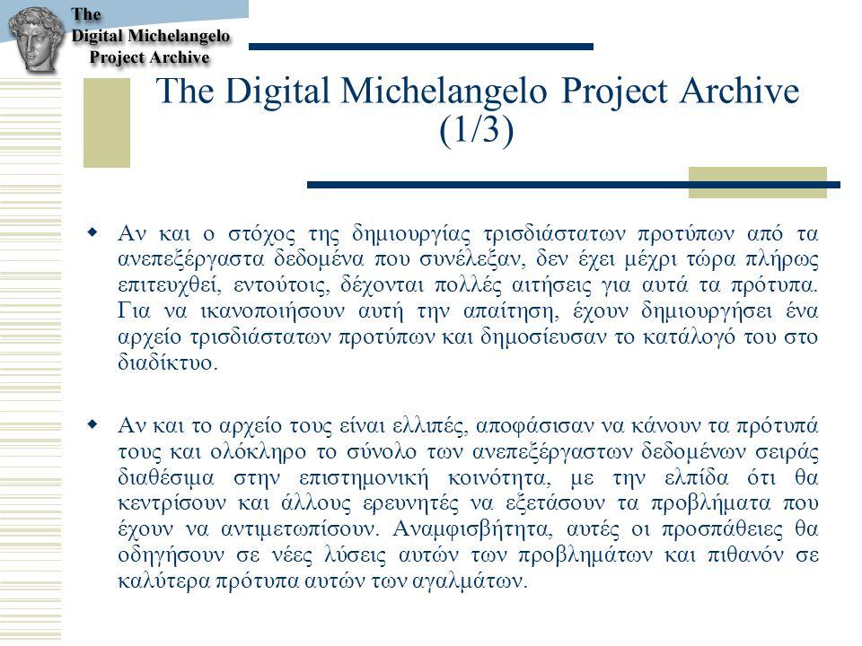 The Digital Michelangelo Project Archive (1/3)  Αν και ο στόχος της δημιουργίας τρισδιάστατων προτύπων από τα ανεπεξέργαστα δεδομένα που συνέλεξαν, δ