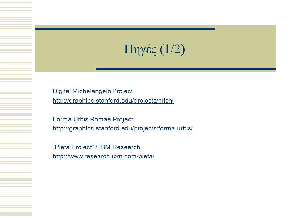 Πηγές (1/2) Digital Michelangelo Project http://graphics.stanford.edu/projects/mich/ Forma Urbis Romae Project http://graphics.stanford.edu/projects/forma-urbis/ Pieta Project / IBM Research http://www.research.ibm.com/pieta/