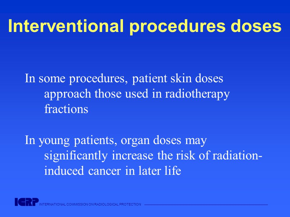 INTERNATIONAL COMMISSION ON RADIOLOGICAL PROTECTION —————————————————————————————————————— Interventional procedures doses In some procedures, patient skin doses approach those used in radiotherapy fractions In young patients, organ doses may significantly increase the risk of radiation- induced cancer in later life