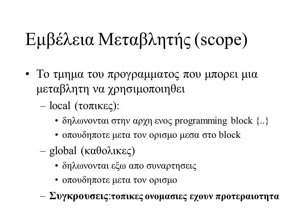 Εμβέλεια Μεταβλητής (scope) Το τμημα του προγραμματος που μπορει μια μεταβλητη να χρησιμοποιηθει –local (τοπικες): δηλωνονται στην αρχη ενος programming block {..} οπουδηποτε μετα τον ορισμο μεσα στο block –global (καθολικες) δηλωνονται εξω απο συναρτησεις οπουδηποτε μετα τον ορισμο –Συγκρουσεις : τοπικες ονομασιες εχουν προτεραιοτητα
