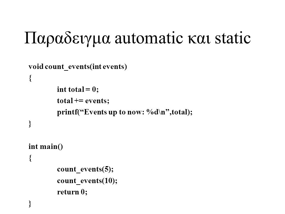 "Παραδειγμα automatic και static void count_events(int events) { int total = 0; total += events; printf(""Events up to now: %d\n"",total); } int main() {"