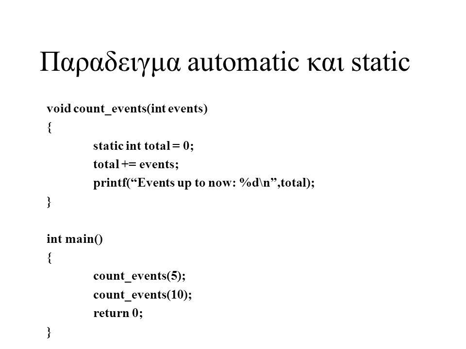 Παραδειγμα automatic και static void count_events(int events) { static int total = 0; total += events; printf( Events up to now: %d\n ,total); } int main() { count_events(5); count_events(10); return 0; }