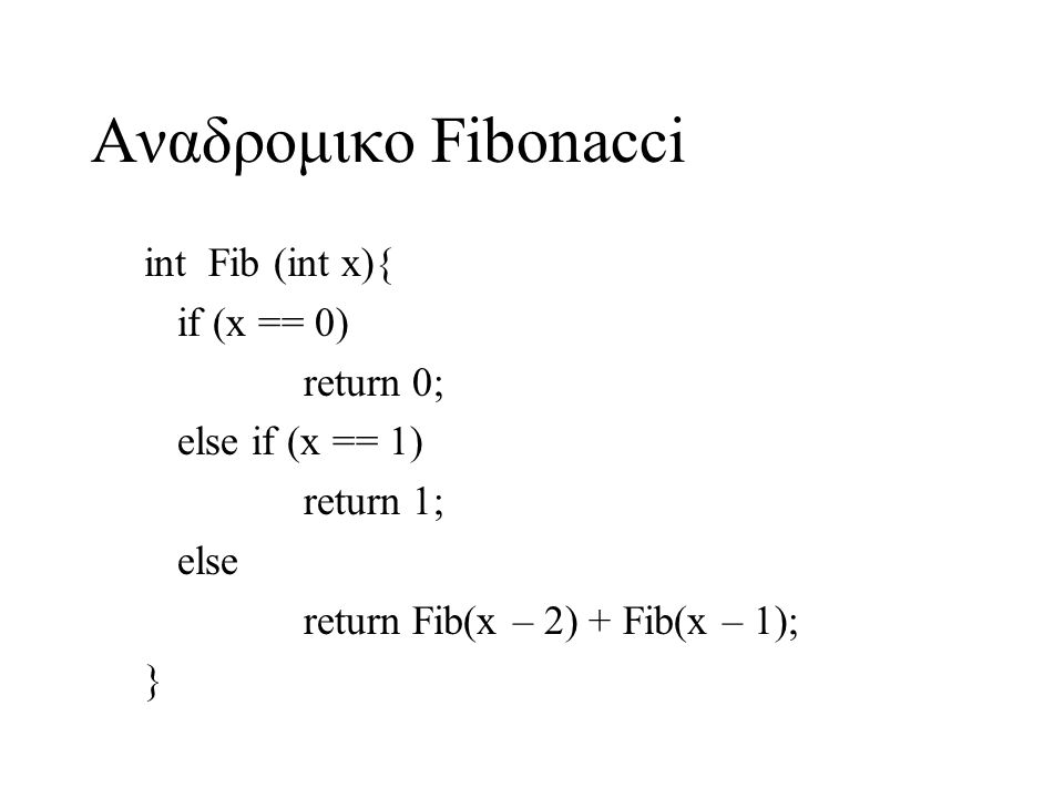 Αναδρομικο Fibonacci int Fib (int x){ if (x == 0) return 0; else if (x == 1) return 1; else return Fib(x – 2) + Fib(x – 1); }