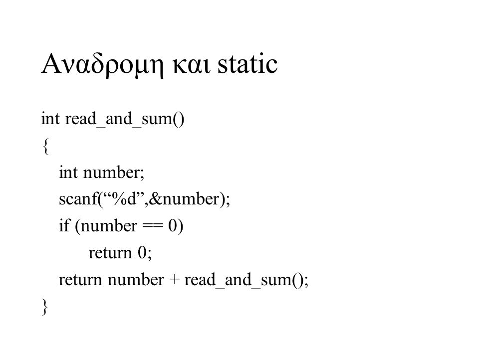 "Αναδρομη και static int read_and_sum() { int number; scanf(""%d"",&number); if (number == 0) return 0; return number + read_and_sum(); }"