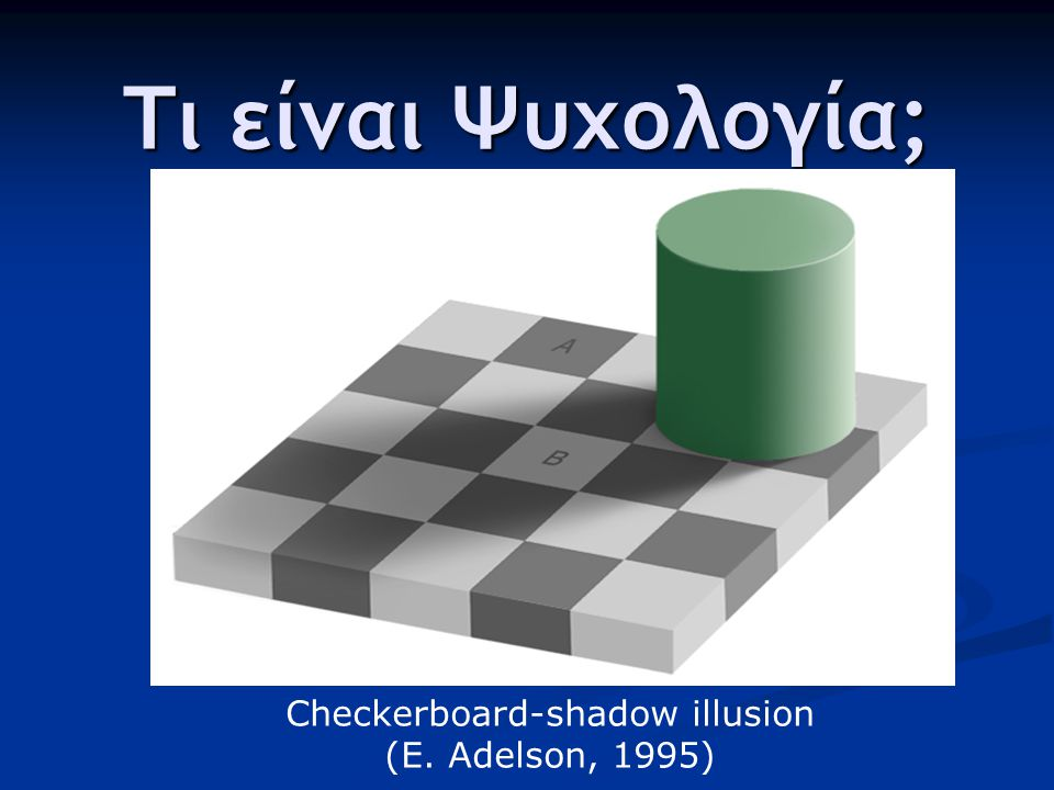 Τι είναι Ψυχολογία; Checkerboard-shadow illusion (E. Adelson, 1995)