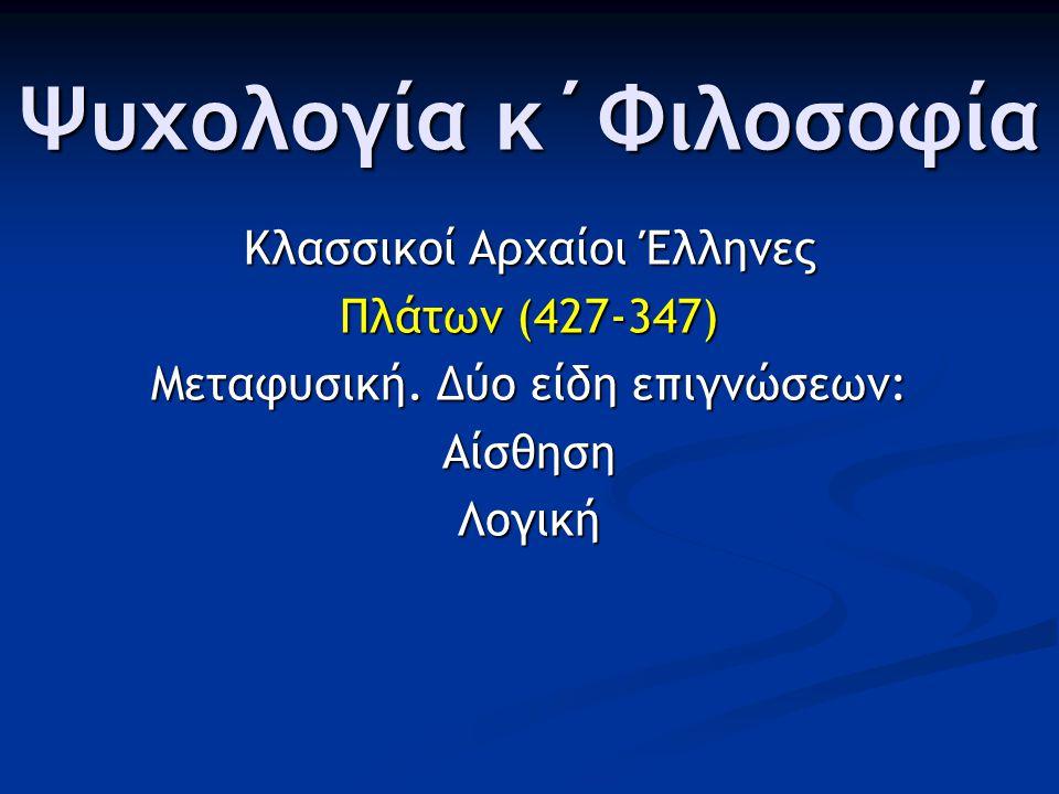 Ψυχολογία κ΄Φιλοσοφία Κλασσικοί Αρχαίοι Έλληνες Πλάτων (427-347) Μεταφυσική. Δύο είδη επιγνώσεων: ΑίσθησηΛογική