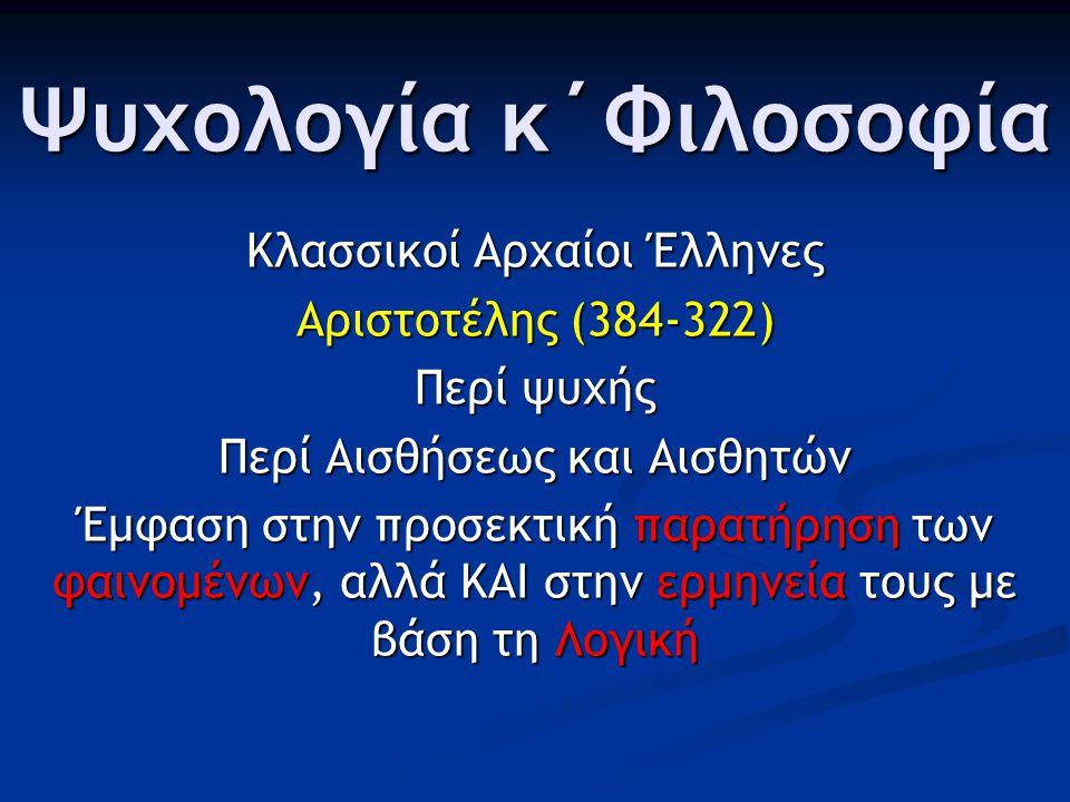 Ψυχολογία κ΄Φιλοσοφία Κλασσικοί Αρχαίοι Έλληνες Αριστοτέλης (384-322) Περί ψυχής Περί Αισθήσεως και Αισθητών Έμφαση στην προσεκτική παρατήρηση των φαινομένων, αλλά ΚΑΙ στην ερμηνεία τους με βάση τη Λογική