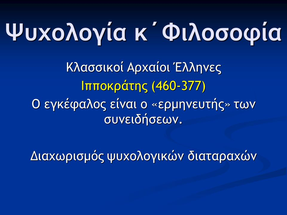 Ψυχολογία κ΄Φιλοσοφία Κλασσικοί Αρχαίοι Έλληνες Ιπποκράτης (460-377) Ο εγκέφαλος είναι ο «ερμηνευτής» των συνειδήσεων. Διαχωρισμός ψυχολογικών διαταρα