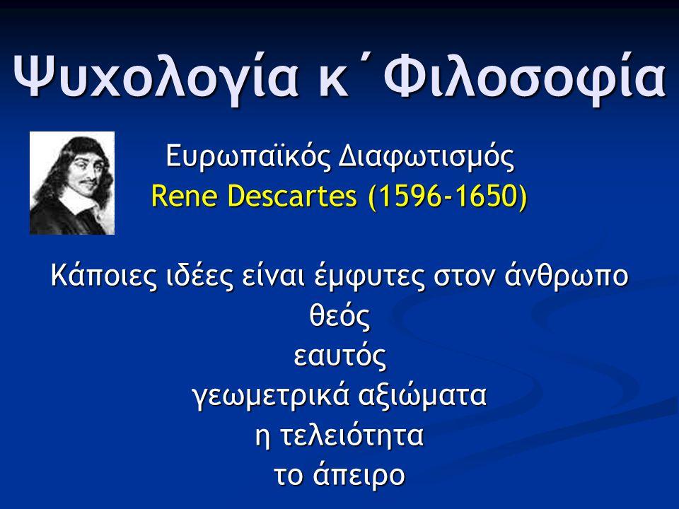 Ψυχολογία κ΄Φιλοσοφία Ευρωπαϊκός Διαφωτισμός Rene Descartes (1596-1650) Κάποιες ιδέες είναι έμφυτες στον άνθρωπο θεόςεαυτός γεωμετρικά αξιώματα η τελειότητα το άπειρο