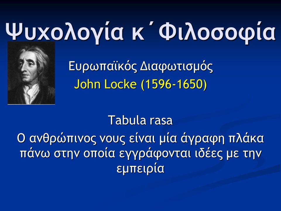 Ψυχολογία κ΄Φιλοσοφία Ευρωπαϊκός Διαφωτισμός John Locke (1596-1650) Tabula rasa Ο ανθρώπινος νους είναι μία άγραφη πλάκα πάνω στην οποία εγγράφονται ιδέες με την εμπειρία