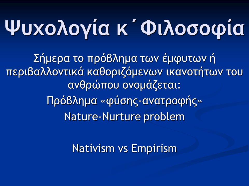 Ψυχολογία κ΄Φιλοσοφία Σήμερα το πρόβλημα των έμφυτων ή περιβαλλοντικά καθοριζόμενων ικανοτήτων του ανθρώπου ονομάζεται: Πρόβλημα «φύσης-ανατροφής» Nature-Nurture problem Nativism vs Empirism