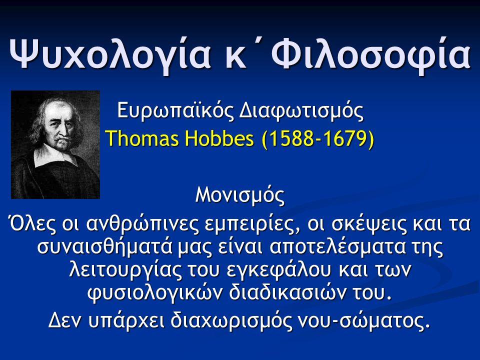 Ψυχολογία κ΄Φιλοσοφία Ευρωπαϊκός Διαφωτισμός Thomas Hobbes (1588-1679) Μονισμός Όλες οι ανθρώπινες εμπειρίες, οι σκέψεις και τα συναισθήματά μας είναι αποτελέσματα της λειτουργίας του εγκεφάλου και των φυσιολογικών διαδικασιών του.