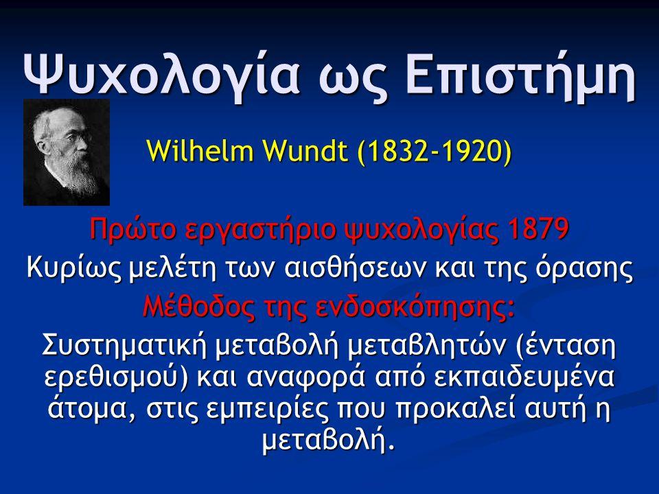 Ψυχολογία ως Επιστήμη Wilhelm Wundt (1832-1920) Πρώτο εργαστήριο ψυχολογίας 1879 Κυρίως μελέτη των αισθήσεων και της όρασης Μέθοδος της ενδοσκόπησης: Συστηματική μεταβολή μεταβλητών (ένταση ερεθισμού) και αναφορά από εκπαιδευμένα άτομα, στις εμπειρίες που προκαλεί αυτή η μεταβολή.