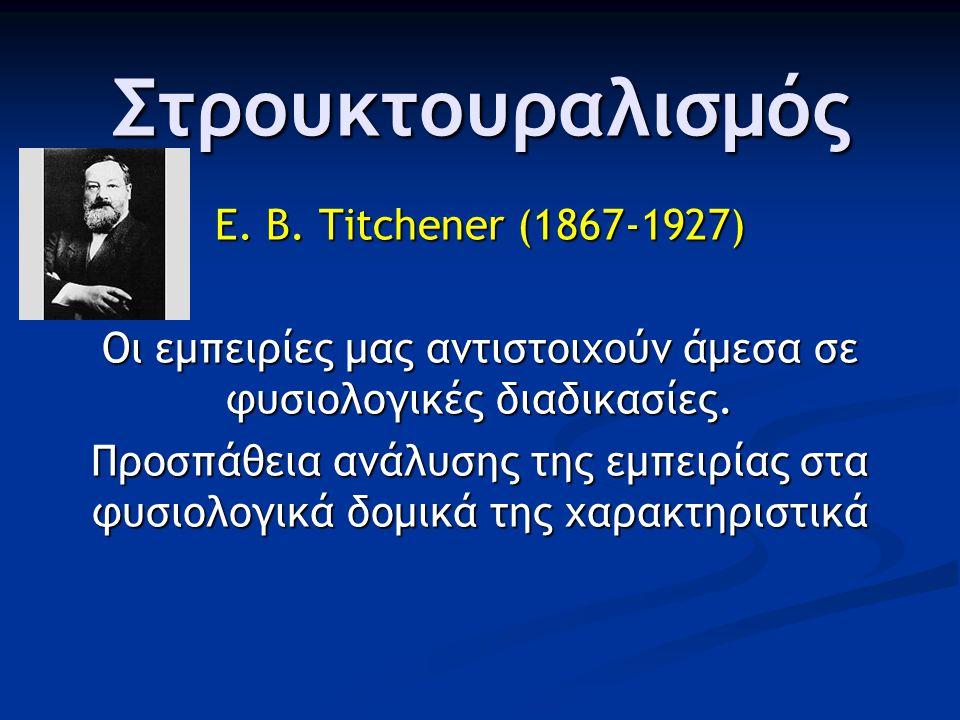Στρουκτουραλισμός E. B. Titchener (1867-1927) Οι εμπειρίες μας αντιστοιχούν άμεσα σε φυσιολογικές διαδικασίες. Προσπάθεια ανάλυσης της εμπειρίας στα φ