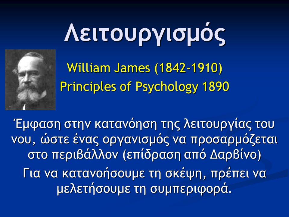 Λειτουργισμός William James (1842-1910) Principles of Psychology 1890 Έμφαση στην κατανόηση της λειτουργίας του νου, ώστε ένας οργανισμός να προσαρμόζεται στο περιβάλλον (επίδραση από Δαρβίνο) Για να κατανοήσουμε τη σκέψη, πρέπει να μελετήσουμε τη συμπεριφορά.