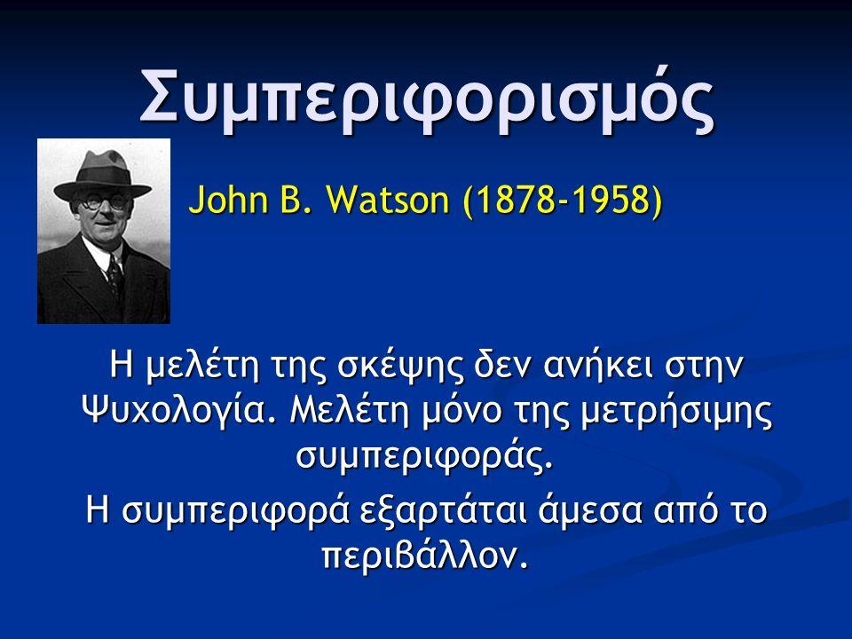 Συμπεριφορισμός John B. Watson (1878-1958) Η μελέτη της σκέψης δεν ανήκει στην Ψυχολογία. Μελέτη μόνο της μετρήσιμης συμπεριφοράς. Η συμπεριφορά εξαρτ