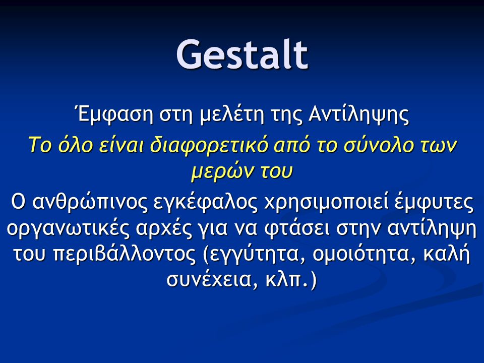 Gestalt Έμφαση στη μελέτη της Αντίληψης Το όλο είναι διαφορετικό από το σύνολο των μερών του Ο ανθρώπινος εγκέφαλος χρησιμοποιεί έμφυτες οργανωτικές αρχές για να φτάσει στην αντίληψη του περιβάλλοντος (εγγύτητα, ομοιότητα, καλή συνέχεια, κλπ.)