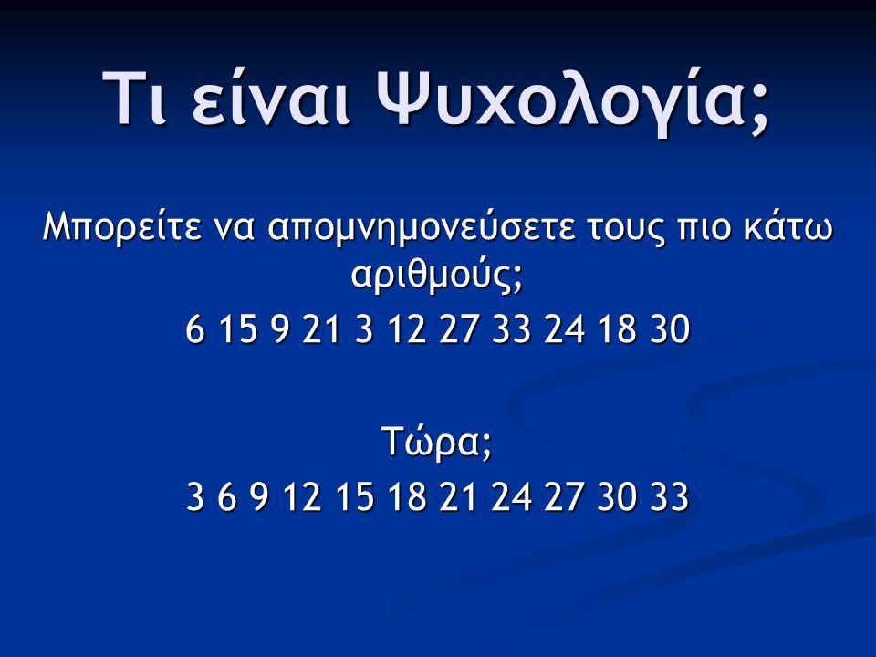 Τι είναι Ψυχολογία; Μπορείτε να απομνημονεύσετε τους πιο κάτω αριθμούς; 6 15 9 21 3 12 27 33 24 18 30 Τώρα; 3 6 9 12 15 18 21 24 27 30 33