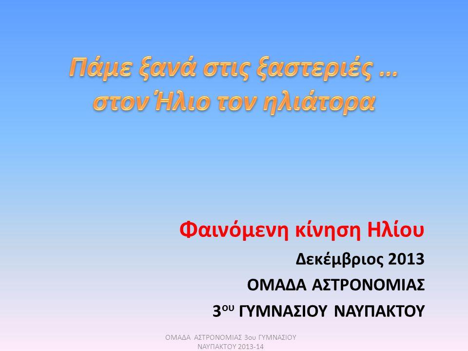 Φαινόμενη κίνηση Ηλίου Δεκέμβριος 2013 ΟΜΑΔΑ ΑΣΤΡΟΝΟΜΙΑΣ 3 ου ΓΥΜΝΑΣΙΟΥ ΝΑΥΠΑΚΤΟΥ ΟΜΑΔΑ ΑΣΤΡΟΝΟΜΙΑΣ 3ου ΓΥΜΝΑΣΙΟΥ ΝΑΥΠΑΚΤΟΥ 2013-14